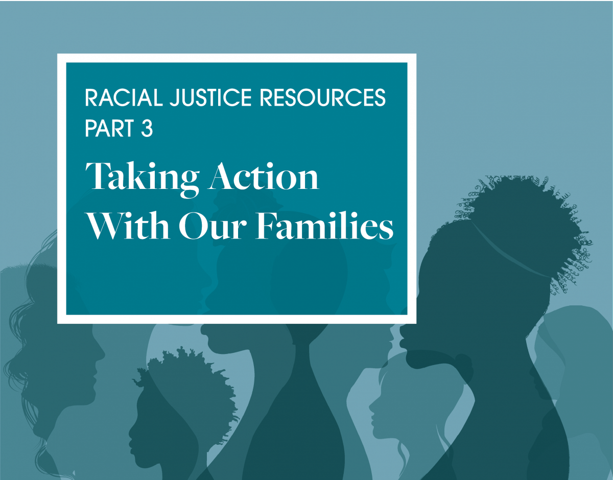 Blue graphic of silhouettes. Reads: Racial Justice Resources Part 3 Taking Action With Our Families